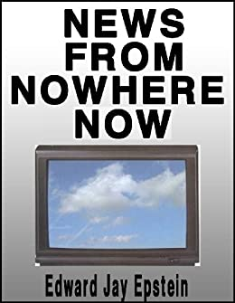 News From Nowhere Now:: Television and the News by [Edward Jay Epstein]
