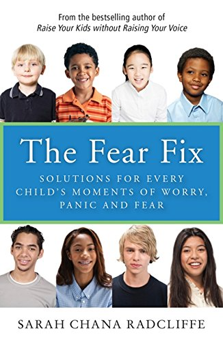 The Fear Fix: Solutions for Every Child's Moments of Worry, Panic and Fear