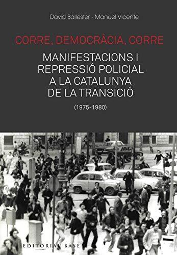 Corre, Democràcia, Corre. Manifestacions I Repressió Policial A La Catalunya De La Transició: 159 (Base Històrica)