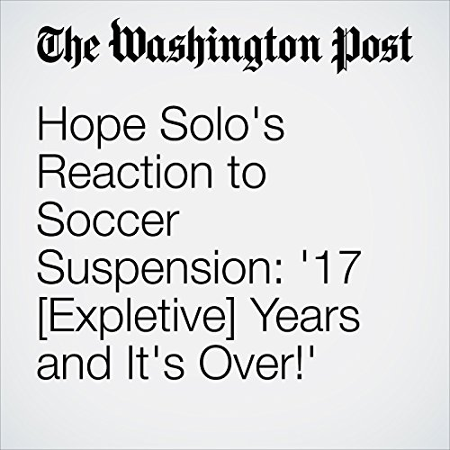 Hope Solo's Reaction to Soccer Suspension: '17 [Expletive] Years and It's Over!' cover art
