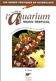 Le guide de l'aquarium marin tropical : Les techniques, les poissons, les invertébrés