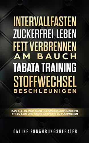 Intervallfasten & Zuckerfrei leben & Fett verbrennen am Bauch & Tabata Training & Stoffwechsel beschleunigen: Das All-In-One Buch um gesund abzunehmen, fit zu sein und deine Ästhetik zu maximieren