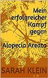 Mein erfolgreicher Kampf gegen Alopecia Areata: ..wenn Ärzte dir nur noch eine Perücke empfehlen.. (German Edition)