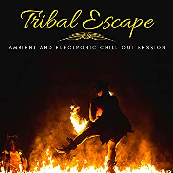Tribal Escape - Ambient And Electronic Chill Out Session