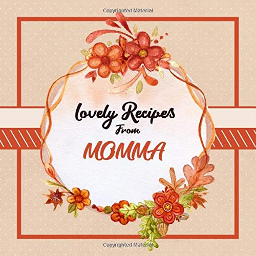 Lovely Recipes From Momma: Blank Cookbook - Make Her Smile With This Fun Personalized Empty Recipe Book With 120 Recipe Pages - Momma Gift for Birthday, Mothers Day, Christmas, or Other Holidays