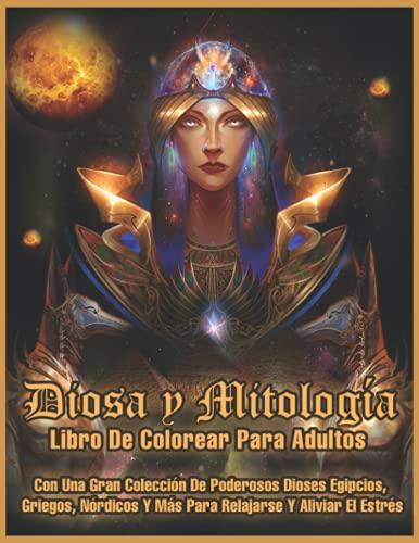 Diosa y Mitología: Libro de Colorear para Adultos con una Gran Colección de Poderosos Dioses Egipcios, Griegos, Nórdicos y Más Para Relajación y Alivio El Estrés
