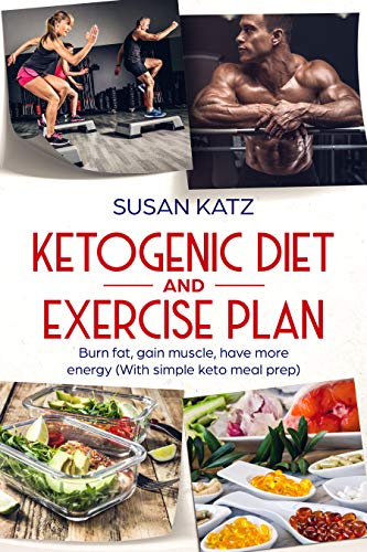 Ketogenic Diet And Exercise Plan Burn Fat Gain Muscle Have More Energy With Simple Keto Meal Prep Kindle Edition By Katz Susan Health Fitness Dieting Kindle Ebooks Amazon Com