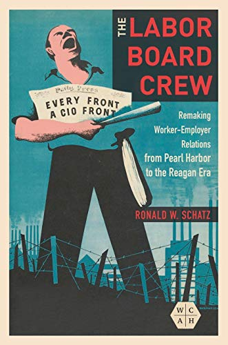 The Labor Board Crew: Remaking Worker-Employer Relations from Pearl Harbor to the Reagan Era