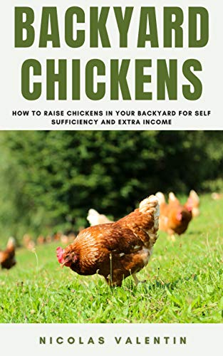 Backyard Chickens: How to Raise Chickens in your Backyard for Self-Sufficiency and Extra Income by [Nicolas Valentin]