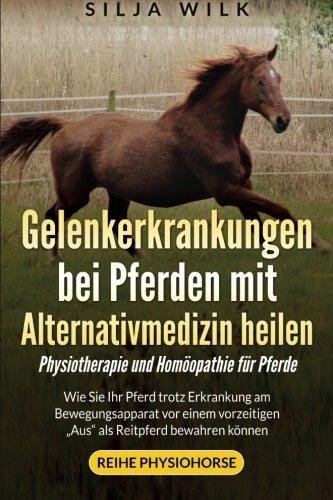 Gelenkerkrankungen bei Pferden mit Alternativmedizin heilen: Wie Sie Ihr Pferd trotz Erkrankung am Bewegungsapparat vor einem vorzeitigen