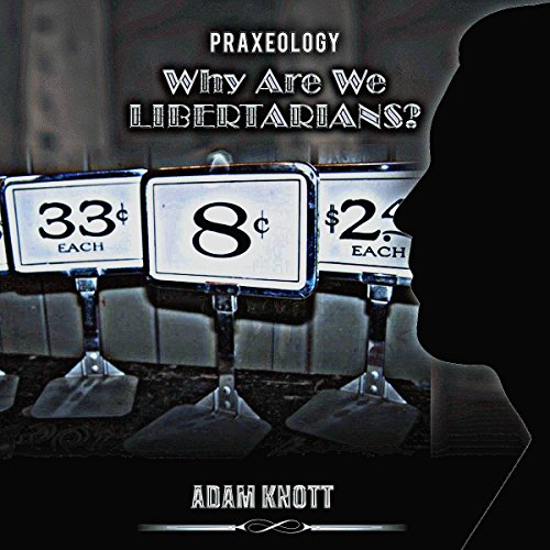 Praxeology: Why Are We Libertarians? audiobook cover art