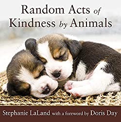 Image: Random Acts of Kindness by Animals: (Animal Book for Animal Lovers, for Fans of Chicken Soup for the Soul) | Paperback: 200 pages | by Stephanie LaLand (Author), Doris Day (Foreword). Publisher: Conari Press; 2nd Edition (July 15, 2008)