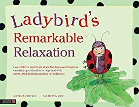 Ladybird's Remarkable Relaxation: How children (and frogs, dogs, flamingos and dragons) can use yoga relaxation to help deal with stress, grief, bullying and lack of confidence