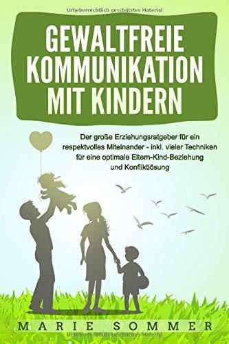 GEWALTFREIE KOMMUNIKATION MIT KINDERN: Der große Erziehungsratgeber für ein respektvolles Miteinander – inkl. vieler Techniken für eine optimale Eltern-Kind-Beziehung und Konfliktlösung