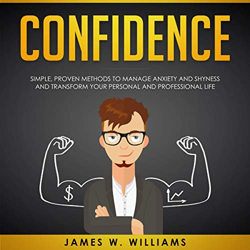 Confidence: Simple, Proven Methods to Manage Anxiety and Shyness, and Transform Your Personal and Professional Life audiobook cover art