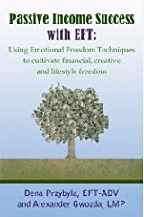 Passive Income Success with EFT: Using Emotional Freedom Techniques to cultivate financial, creative and lifestyle freedom Kindle Edition
