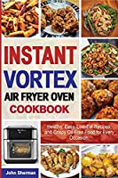 Instant Vortex Air Fryer Oven Cookbook: Healthy, Easy, Low-Fat Recipes, and Crispy Oil-Free Food for Every Occasion.