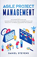 Agile Project Management: The Ultimate Step by Step Guide. Discover Effective Agile Tools to Manage Projects and Productivity to Improve Your Business and Leadership.