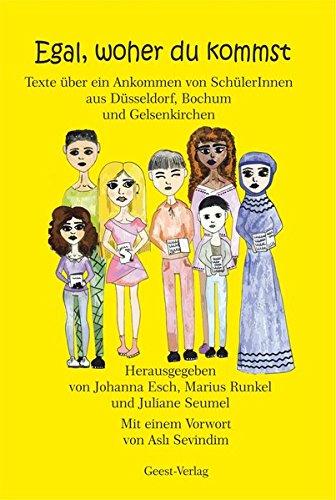 Egal, woher du kommst: Texte über ein Ankommen von SchülerInnen aus Düsseldorf, Bochum und Gelsenkirchen