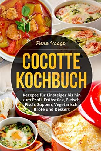 Cocotte Kochbuch: Rezepte für Einsteiger bis hin zum Profi. Frühstück, Fleisch, Fisch, Suppen, Vegetarisch, Brote und Dessert
