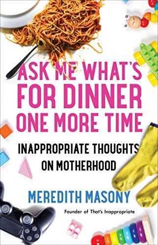 Ask Me What s for Dinner One More Time: Inappropriate Thoughts on Motherhood
