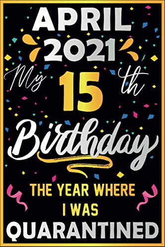 April 2021 my 15 th birthday the year where i was quarantined: 2021 birthday gift quarantine 15 years old gift idea for girls , boys , son , daughter ... 2006 . notebook journal alternative cards