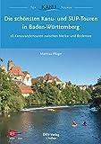 Die schönsten Kanu- und SUP-Touren in Baden-Württemberg: 28 Kanuwandertouren zwischen Neckar und Bodensee (Top Kanu-Touren) (German Edition)