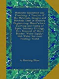 Domestic Sanitation and Plumbing: A Treatise of the Materials, Designs and Methods Used in Sanitary Engineering; Manufacture, Jointing and Fixing of ... Supply; Hot-Water Services; Heating; Ventil