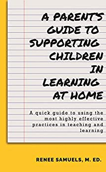 A Parent's Guide to Supporting Children in Learning at Home: A quick guide to using the most highly effective practices in teaching and learning by [Renee  Samuels]