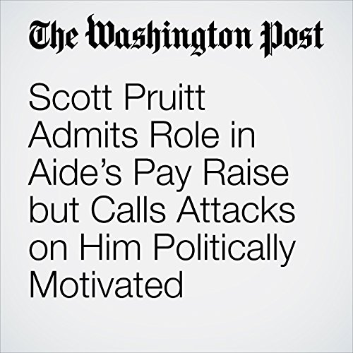 Scott Pruitt Admits Role in Aide's Pay Raise but Calls Attacks on Him Politically Motivated copertina
