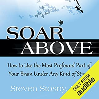 Soar Above     How to Use the Most Profound Part of Your Brain Under Any Kind of Stress              By:                                                                                                                                 Steven Stosny PhD                               Narrated by:                                                                                                                                 Michael Quinlan                      Length: 5 hrs and 33 mins     62 ratings     Overall 4.6