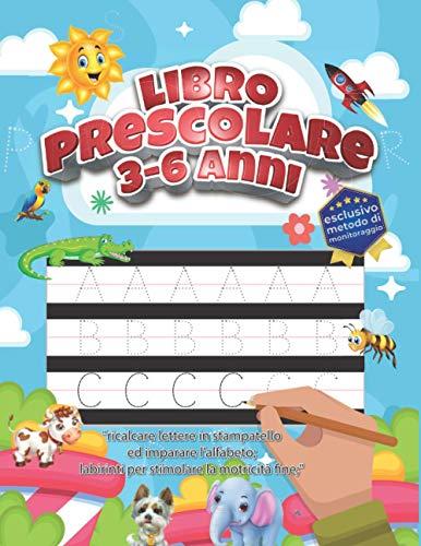 Libro prescolare 3-6 anni: ricalcare lettere in stampatello ed imparare l'alfabeto; labirinti per stimolare la motricità fine; esclusivo metodo di monitoraggio