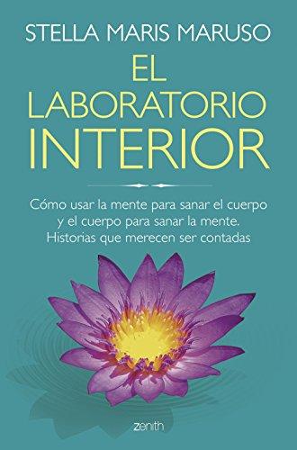 El laboratorio interior: Cómo usar la mente para sanar el cuerpo y el cuerpo para sanar la mente. Historias que merecen ser contadas (Salud y Bienestar)