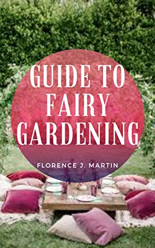 Guide to Fairy Gardening: A garden is a planned space, usually outdoors, set aside for the display, cultivation, or enjoyment of plants and other forms of nature (English Edition)