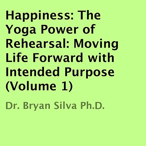 Happiness: The Yoga Power of Rehearsal     Moving Life Forward with Intended Purpose               By:                                                                                                                                 Dr. Bryan Silva Ph.D.                               Narrated by:                                                                                                                                 Dr. Bryan Silva Ph.D.                      Length: 3 hrs and 52 mins     1 rating     Overall 4.0