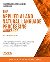 The Applied AI and Natural Language Processing Workshop: Explore practical ways to transform your simple projects into powerful intelligent applications Front Cover