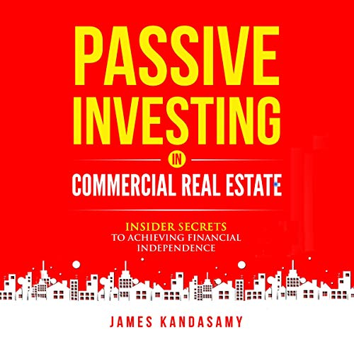 Passive Investing in Commercial Real Estate: Insider Secrets to Achieving Financial Independence Audiobook By James Kandasamy cover art