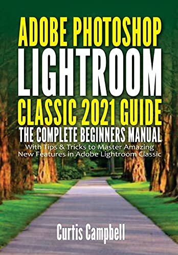 Adobe Photoshop Lightroom Classic 2021 Guide: The Complete Beginners Manual with Tips & Tricks to Master Amazing New Features in Adobe Lightroom Classic (English Edition)