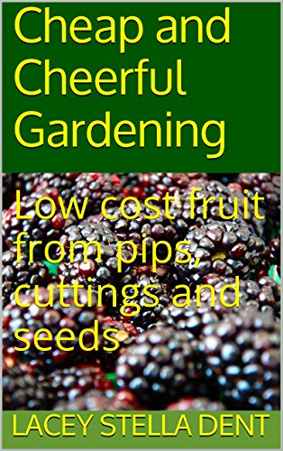 Low cost fruit from pips cuttings and seeds: Cheap and cheerful gardening by [Lacey Stella Dent]