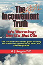 The Real Inconvenient Truth: It's Warming: but it's Not CO2: The case for human-caused global warming and climate change is based on lies, deceit, and manipulation