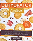 Dehydrator Cookbook: The Complete Guide for Beginners How To Dehydrate and Preserving your Favorite Foods at Home With Simple and Tasty Recipes