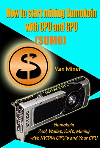How to start mining Sumokoin (SUMO) with CPU and GPU: Sumokoin Pool, Wallet, Soft, Mining with NVIDIA GPU's and Your CPU (English Edition)