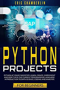 Python Project For Beginners: Python at your fingertips! Learn, create, experiment, and don't miss the current programming language. Introduction to data science, coding, and analysis. by [Eric Chamberlin]