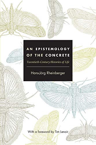 An Epistemology of the Concrete: Twentieth-Century Histories of Life (Experimental Futures: Technological Lives, Scienti