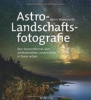 Astro-Landschaftsfotografie: Den Sternenhimmel ueber eindrucksvollen Landschaften in Szene setzen