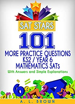 Sat Stars 101 More Practice Questions KS2/Year 6 Mathematics SATs: With Answers and Simple Explanations by [A. L. Brown]