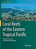 Coral Reefs of the Eastern Tropical Pacific: Persistence and Loss in a Dynamic Environment (Coral Reefs of the World, 8)
