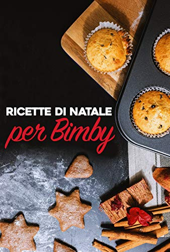 Ricette di Natale e Capodanno per Bimby: Pasta, Carne, Pesce, Pollo, Antipasti, Contorni, Secondi, Primi e Dolci da Fare Con il Bimby (Ricette per il Bimby Vol. 1)
