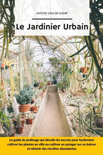 Le Jardinier Urbain: Le guide de jardinage qui dévoile les secrets pour facilement cultiver les plantes en ville ou cultiver un potager sur un balcon et obtenir des récoltes abondantes