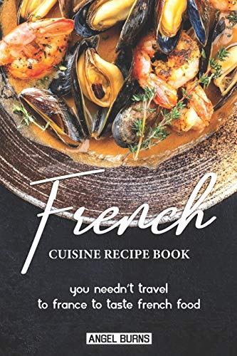 French Cuisine Recipe Book: You Needn't Travel to France to Taste French Food